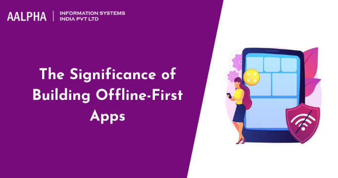 The Significance of Building Offline-First Apps : Aalpha