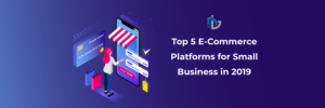 Top 5 E-Commerce Platforms for Small Business in 2019