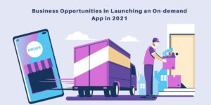 Business Opportunities in Launching an On-demand App in 2021