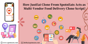 How JustEat Clone from SpotnEats Acts as Multi-Vendor Food Delivery Clone Script?