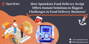How SpotnEats Food Delivery Script Offers Instant Solutions to Biggest Challenges in Food Delive ...