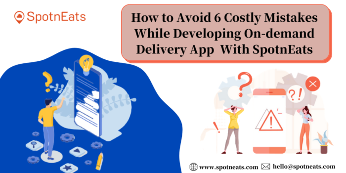How to Avoid 6 Costly Mistakes While Developing On-demand Delivery App With SpotnEats?