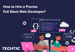 How to Hire a Precise Full Stack Web Developer?
