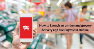 Launch an on-demand grocery delivery app like Buymie in Dublin: Complete Guide