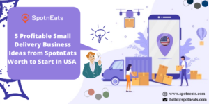 5 Profitable Small Delivery Business Ideas from SpotnEats Worth to Start In USA