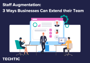 Staff Augmentation: 3 Ways Businesses Can Extend their Team