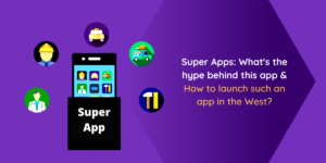 Super Apps: What's the hype behind this app and how to launch such an app in the West?
