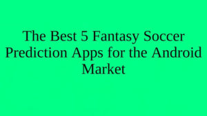The Best 5 Fantasy Soccer Prediction Apps for the Android Market | BR Softech