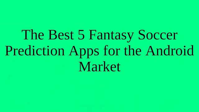 The Best 5 Fantasy Soccer Prediction Apps for the Android Market   BR Softech