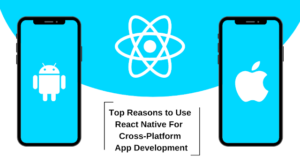 Top Reasons to Use React Native For Cross-Platform App Development