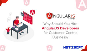 Hire AngularJS Developer for Customer Centric Business | Metizsoft