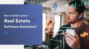 How To Build Custom Real Estate Software Solution?