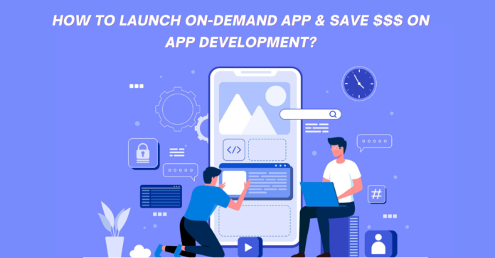 How to launch on demand app & save $$$ on app development?