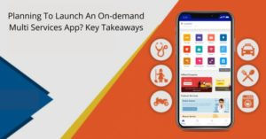 Planning To Launch An On-demand Multi Services App? Key Takeaways