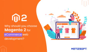 Top Benefits Magento 2 for eCommerce Development | Metizsoft