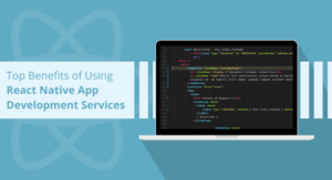 Top Benefits of Using React Native App Development Services
