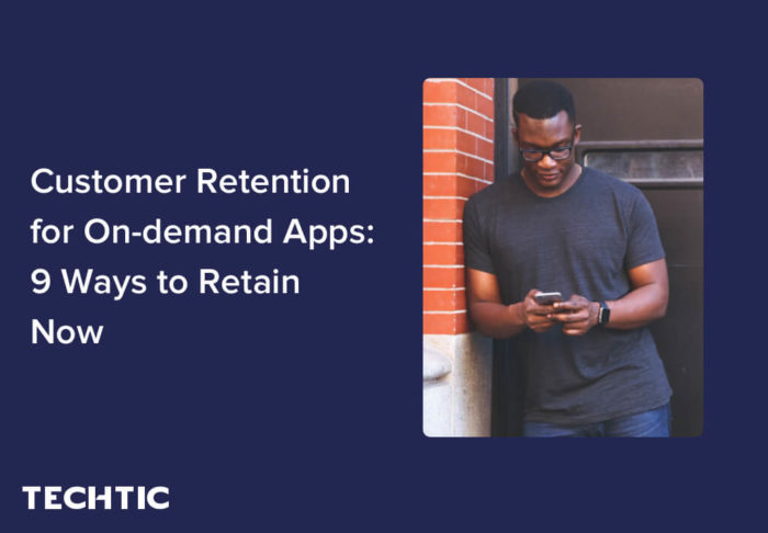 Customer Retention for On-demand Apps: 9 Ways to Retain Now