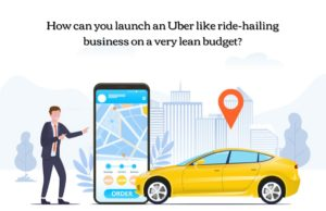 How can you launch an Uber like a ride-hailing business on a very lean budget & achieve success?