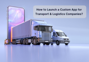 How to Launch a Custom App for Transport and Logistics Companies?