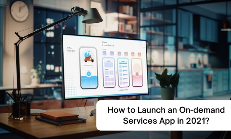 How to successfully launch and run an on demand services app in 2021?