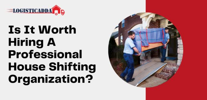 Is It Worth Hiring A Professional House Shifting Organization? – Logisticadda