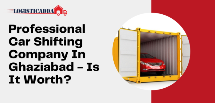 Professional Car Shifting Company In Ghaziabad – Is It Worth? – Logisticadda