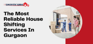The Most Reliable House Shifting Services In Gurgaon