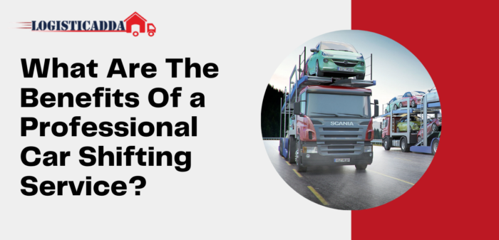 What Are The Benefits Of a Professional Car Shifting Service? – Logisticadda