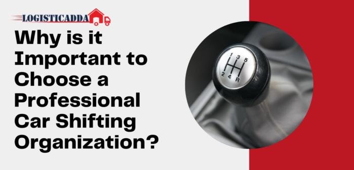Why is it Important to Choose a Professional Car Shifting Organization? – Logisticadda