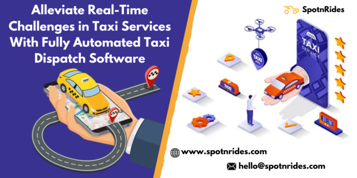 Alleviate Real-Time Challenges in Taxi Services With Fully Automated Taxi Dispatch Software