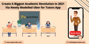 Create A Biggest Academic Revolution in 2021 Via Newly Modelled Uber for Tutors App