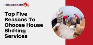 Five Reasons To Choose House Shifting Services – Logisticadda