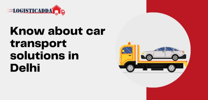 Know about Car Transport Solutions in Delhi – Logisticadda