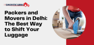Packers and Movers in Delhi: The Best Way to Shift Your Luggage – Logisticadda