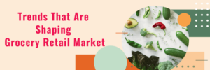 Grocery Retail Market : Top 5 Trends That Are Shaping Grocery Retail Market In The UAE – N ...