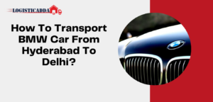 How To Transport BMW Car From Hyderabad To Delhi
