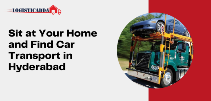 Sit at Your Home and Find Car Transport in Hyderabad – Logisticadda