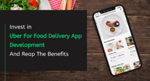 Invest in Uber For Food Delivery App Development And Reap The Benefits