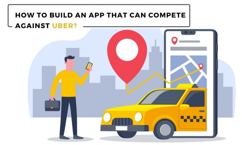 How to Build an App That Can Compete Against Uber?