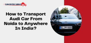 How to Transport Audi Car From Noida to Anywhere In India? – Logisticadda