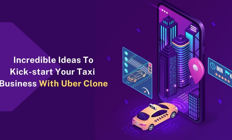 Incredible Ideas To Kick-start Your Taxi Booking Business With An Uber Clone
