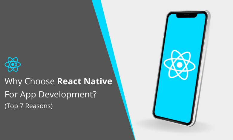 Top 7 Reasons: Why Choose React Native For App Development?