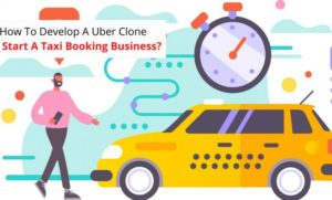 How To Develop A Highly Competitive Uber Clone To Start A Taxi Booking Business?