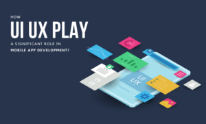 How UI UX Play A Significant Role In Mobile App Development?